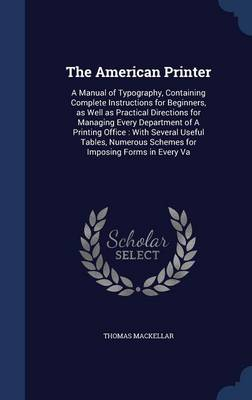 The American Printer: A Manual of Typography, Containing Complete Instructions for Beginners, as Well as Practical Directions for Managing Every Department of a Printing Office: With Several Useful Tables, Numerous Schemes for Imposing Forms in Every Va