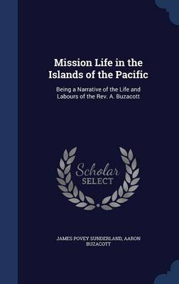 Mission Life in the Islands of the Pacific: Being a Narrative of the Life and Labours of the REV. A. Buzacott