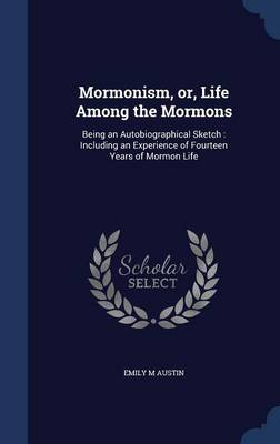 Mormonism, Or, Life Among the Mormons: Being an Autobiographical Sketch: Including an Experience of Fourteen Years of Mormon Life