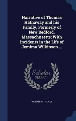 Narrative of Thomas Hathaway and His Family, Formerly of New Bedford, Massachusetts; With Incidents in the Life of Jemima Wilkinson ...