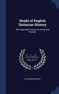 Heads of English Unitarian History: With Appended Lectures on Baxter and Priestley