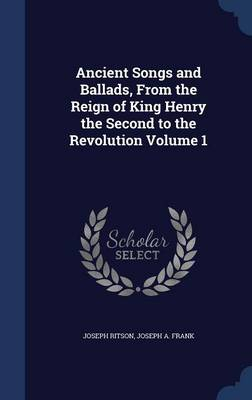 Ancient Songs and Ballads, from the Reign of King Henry the Second to the Revolution Volume 1