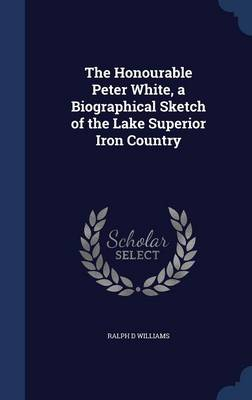 The Honourable Peter White, a Biographical Sketch of the Lake Superior Iron Country