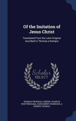 Of the Imitation of Jesus Christ: Translated from the Latin Original Ascribed to Thomas a Kempis