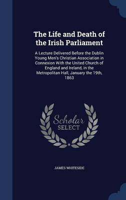 The Life and Death of the Irish Parliament: A Lecture Delivered Before the Dublin Young Men's Christian Association in Connexion with the United Church of England and Ireland, in the Metropolitan Hall, January the 19th, 1863