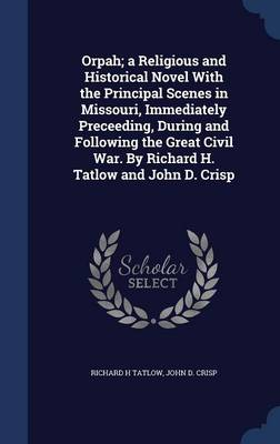 Orpah; A Religious and Historical Novel with the Principal Scenes in Missouri, Immediately Preceeding, During and Following the Great Civil War. by Richard H. Tatlow and John D. Crisp