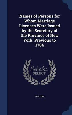 Names of Persons for Whom Marriage Licenses Were Issued by the Secretary of the Province of New York, Previous to 1784