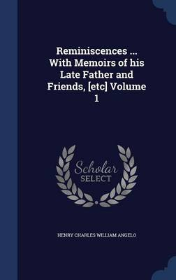Reminiscences ... with Memoirs of His Late Father and Friends, [Etc] Volume 1