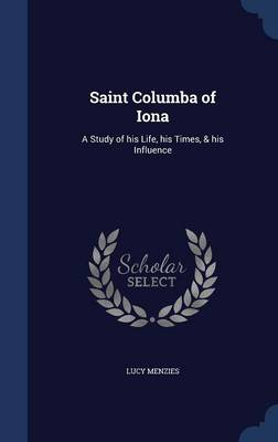 Saint Columba of Iona: A Study of His Life, His Times, & His Influence