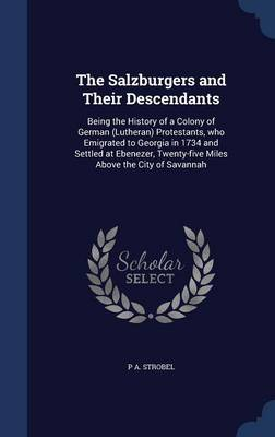 The Salzburgers and Their Descendants: Being the History of a Colony of German (Lutheran) Protestants, Who Emigrated to Georgia in 1734 and Settled at Ebenezer, Twenty-Five Miles Above the City of Savannah