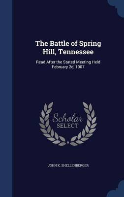 The Battle of Spring Hill, Tennessee: Read After the Stated Meeting Held February 2D, 1907