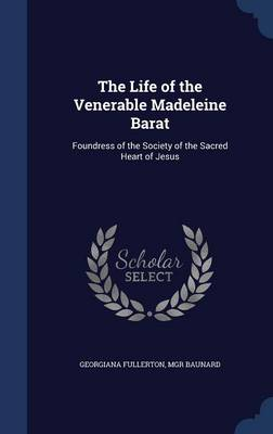 The Life of the Venerable Madeleine Barat: Foundress of the Society of the Sacred Heart of Jesus