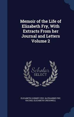 Memoir of the Life of Elizabeth Fry, with Extracts from Her Journal and Letters Volume 2