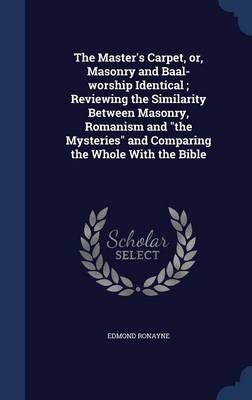 The Master's Carpet, Or, Masonry and Baal-Worship Identical; Reviewing the Similarity Between Masonry, Romanism and the Mysteries and Comparing the Whole with the Bible