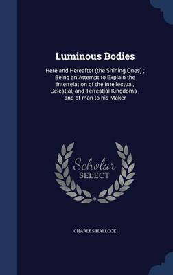 Luminous Bodies: Here and Hereafter (the Shining Ones); Being an Attempt to Explain the Interrelation of the Intellectual, Celestial, and Terrestial Kingdoms; And of Man to His Maker