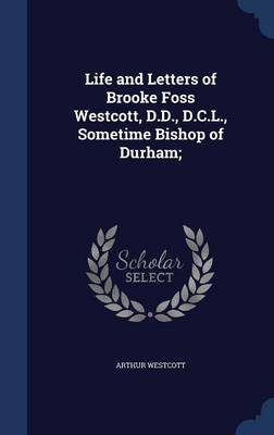 Life and Letters of Brooke Foss Westcott, D.D., D.C.L., Sometime Bishop of Durham;