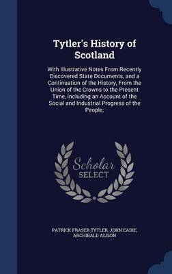 Tytler's History of Scotland: With Illustrative Notes from Recently Discovered State Documents, and a Continuation of the History, from the Union of the Crowns to the Present Time, Including an Account of the Social and Industrial Progress of the People;