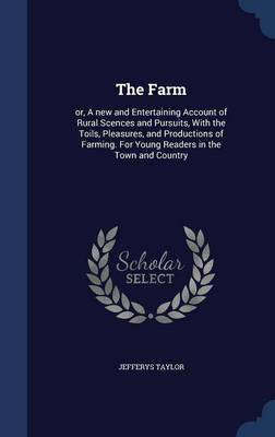 The Farm: Or, a New and Entertaining Account of Rural Scences and Pursuits, with the Toils, Pleasures, and Productions of Farming. for Young Readers in the Town and Country
