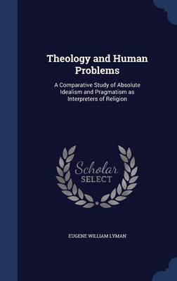 Theology and Human Problems: A Comparative Study of Absolute Idealism and Pragmatism as Interpreters of Religion