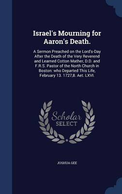 Israel's Mourning for Aaron's Death.: A Sermon Preached on the Lord's-Day After the Death of the Very Reverend and Learned Cotton Mather, D.D. and F.R.S. Pastor of the North Church in Boston: Who Departed This Life, February 13. 1727,8. AET. LXVI.