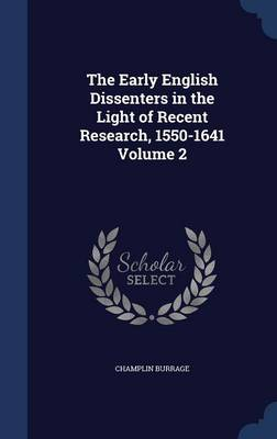 The Early English Dissenters in the Light of Recent Research, 1550-1641 Volume 2