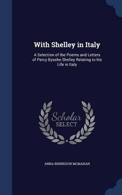 With Shelley in Italy: A Selection of the Poems and Letters of Percy Bysshe Shelley Relating to His Life in Italy