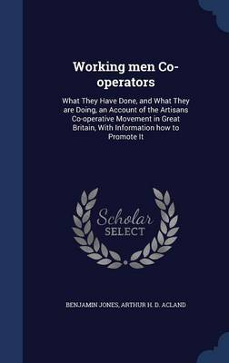 Working Men Co-Operators: What They Have Done, and What They Are Doing, an Account of the Artisans Co-Operative Movement in Great Britain, with Information How to Promote It