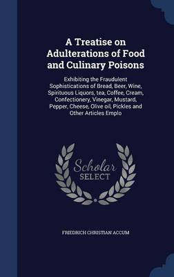 A Treatise on Adulterations of Food and Culinary Poisons: Exhibiting the Fraudulent Sophistications of Bread, Beer, Wine, Spirituous Liquors, Tea, Coffee, Cream, Confectionery, Vinegar, Mustard, Pepper, Cheese, Olive Oil, Pickles and Other Articles Emplo