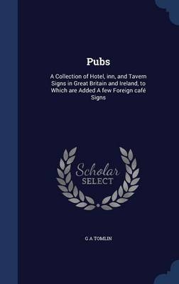 Pubs: A Collection of Hotel, Inn, and Tavern Signs in Great Britain and Ireland, to Which Are Added a Few Foreign Cafe Signs