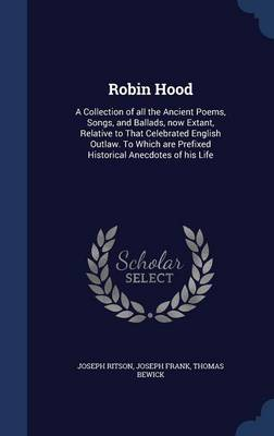 Robin Hood: A Collection of All the Ancient Poems, Songs, and Ballads, Now Extant, Relative to That Celebrated English Outlaw. to Which Are Prefixed Historical Anecdotes of His Life