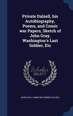 Private Dalzell, His Autobiography, Poems, and Comic War Papers, Sketch of John Gray, Washington's Last Soldier, Etc