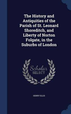 The History and Antiquities of the Parish of St. Leonard Shoreditch, and Liberty of Norton Folgate, in the Suburbs of London