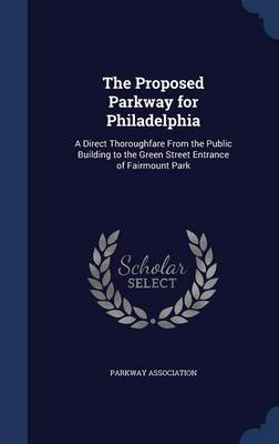 The Proposed Parkway for Philadelphia: A Direct Thoroughfare from the Public Building to the Green Street Entrance of Fairmount Park