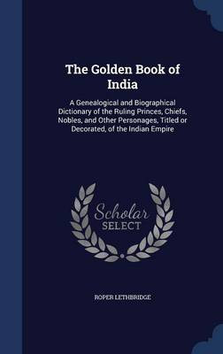 The Golden Book of India: A Genealogical and Biographical Dictionary of the Ruling Princes, Chiefs, Nobles, and Other Personages, Titled or Decorated, of the Indian Empire