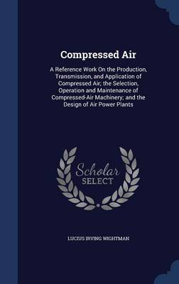 Compressed Air: A Reference Work on the Production, Transmission, and Application of Compressed Air; The Selection, Operation and Maintenance of Compressed-Air Machinery; And the Design of Air Power Plants