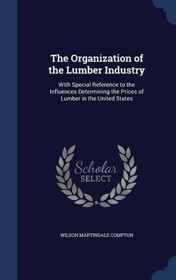 The Organization of the Lumber Industry: With Special Reference to the Influences Determining the Prices of Lumber in the United States