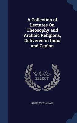 A Collection of Lectures on Theosophy and Archaic Religions, Delivered in India and Ceylon