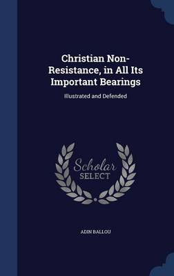Christian Non-Resistance, in All Its Important Bearings: Illustrated and Defended
