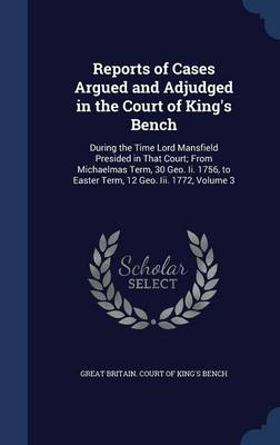 Reports of Cases Argued and Adjudged in the Court of King's Bench: During the Time Lord Mansfield Presided in That Court; From Michaelmas Term, 30 Geo. II. 1756, to Easter Term, 12 Geo. III. 1772; Volume 3