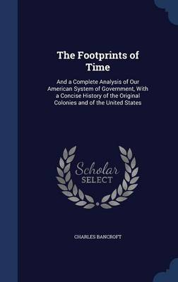 The Footprints of Time: And a Complete Analysis of Our American System of Government, with a Concise History of the Original Colonies and of the United States