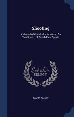 Shooting: A Manual of Practical Information on This Branch of British Field Sports