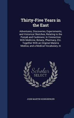 Thirty-Five Years in the East: Adventures, Discoveries, Experiements, and Historical Sketches, Relating to the Punjab and Cashmere; In Connection with Medicine, Botany, Pharmacy, Etc. Together with an Original Materia Medica; And a Medical Vocabulary, in