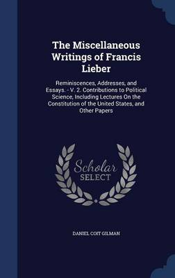 The Miscellaneous Writings of Francis Lieber: Reminiscences, Addresses, and Essays. - V. 2. Contributions to Political Science, Including Lectures on the Constitution of the United States, and Other Papers