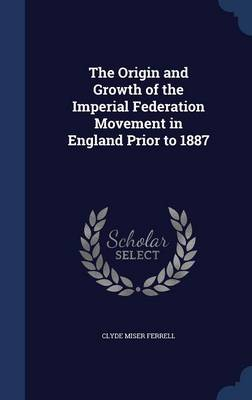 The Origin and Growth of the Imperial Federation Movement in England Prior to 1887