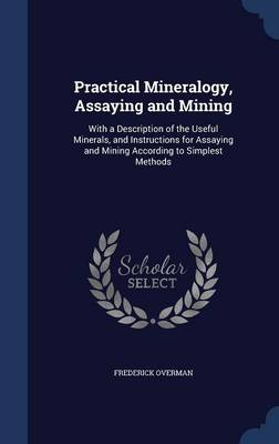 Practical Mineralogy, Assaying and Mining: With a Description of the Useful Minerals, and Instructions for Assaying and Mining According to Simplest Methods