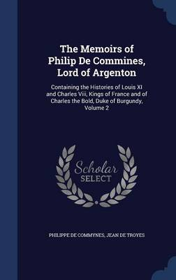 The Memoirs of Philip de Commines, Lord of Argenton: Containing the Histories of Louis XI and Charles VIII, Kings of France and of Charles the Bold, Duke of Burgundy, Volume 2