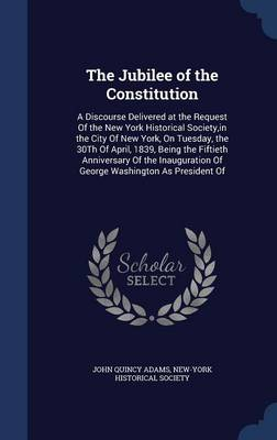 The Jubilee of the Constitution: A Discourse Delivered at the Request of the New York Historical Society, in the City of New York, on Tuesday, the 30th of April, 1839, Being the Fiftieth Anniversary of the Inauguration of George Washington as President of