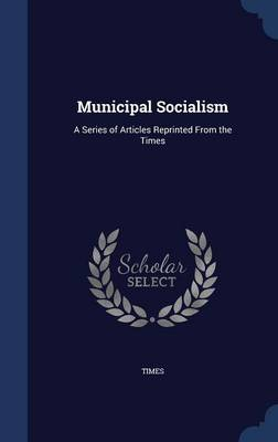 Municipal Socialism: A Series of Articles Reprinted from the Times