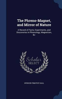 The Phreno-Magnet, and Mirror of Nature: A Record of Facts, Experiments, and Discoveries in Phrenology, Magnetism, &C