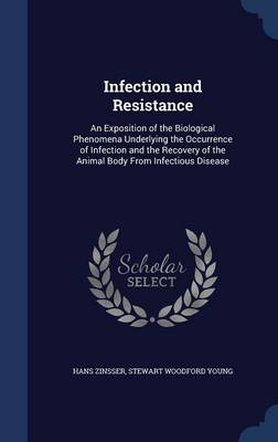 Infection and Resistance: An Exposition of the Biological Phenomena Underlying the Occurrence of Infection and the Recovery of the Animal Body from Infectious Disease